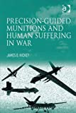 Precision-Guided Munitions and Human Suffering in War, Hickey, James E., 1409429520