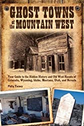 Ghost Towns of the Mountain West: Your Guide to the Hidden History and Old West Haunts of Colorado, Wyoming, Idaho, Montana, Utah, and