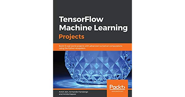 TensorFlow Machine Learning Projects: Build 13 real-world projects