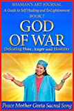 God of War: Defeating Hate, Anger and Hostility (Shaman's Art Journal: A Guide to Self Healing and EnLightenment Book 7)