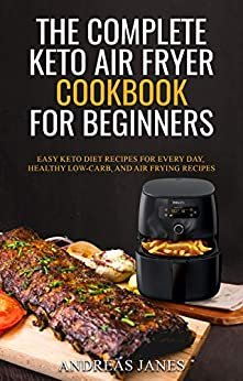 The Complete Keto Air Fryer Cookbook for Beginners: Easy