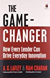 img - for The Game-Changer: How Every Leader Can Drive Everyday Innovation by Ram CharanA.G. Lafley and Ram CharanA.G. Lafley (2008-01-01) Paperback book / textbook / text book