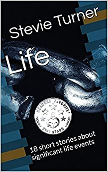 Life: 18 short stories about significant life events by [Turner, Stevie]
