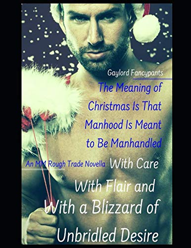 (The Meaning of Christmas Is That Manhood Is Meant to Be Manhandled With Care, With Flair and With a Blizzard of Unbridled Desire: An MM Rough Trade)