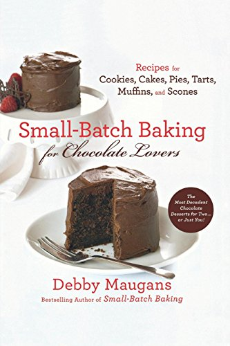 Small-Batch Baking for Chocolate Lovers: Recipes for Cookies, Cakes, Pies, Tarts, Muffins and Scones