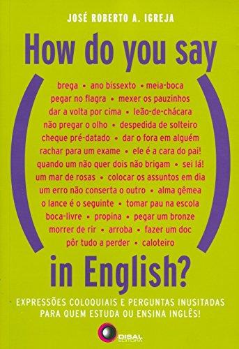 How do You Say, in English? Expressões Coloquiais e Perguntas Inusitadas Para Quem Estuda ou Ensina Inglês!