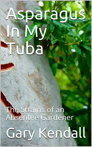 Clef Tuba - Asparagus In My Tuba: The Strains of an Absentee Gardener