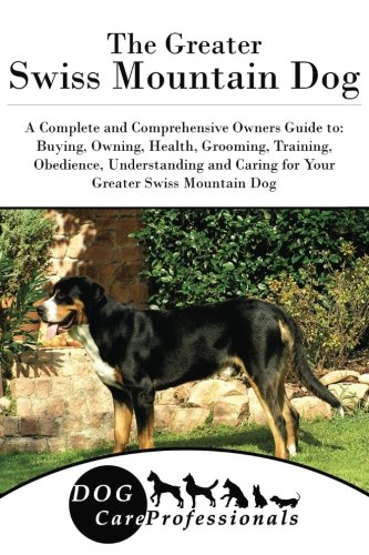The Greater Swiss Mountain Dog: A Complete and Comprehensive Owners Guide to: Buying, Owning, Health, Grooming, Training, Obedience, Understanding and ... to Caring for a Dog from a Puppy to Old Age)