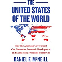 The United States Of The World: How the American government can guarantee economic development and democratic freedoms worldwide.