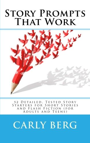 Story Prompts That Work: 52 Detailed, Tested Story Starters for Short Stories and Flash Fiction (for Adults and Teens)