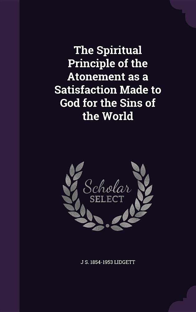 The Spiritual Principle of the Atonement as a Satisfaction Made to God for the Sins of the World pdf