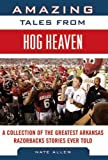Amazing Tales from Hog Heaven: A Collection of the Greatest Arkansas Razorbacks Stories Ever Told (Tales from the Team)
