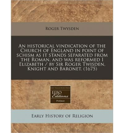 An Historical Vindication of the Church of England in Point of Schism as It Stands Separated from the Roman, and Was Reformed I Elizabeth / By Sir Roger Twisden, Knight and Baronet. (1675) (Paperback) - Common ebook