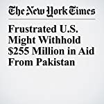 Frustrated U.S. Might Withhold $255 Million in Aid From Pakistan | Adam Goldman,Mark Landler,Eric Schmitt