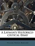 A Layman's Historico-Critical Essay, William Francis Barnard, 1248936647