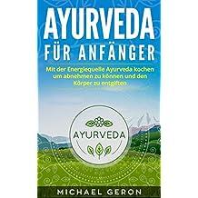 Ayurveda: Mit der Energiequelle Ayurveda kochen um abnehmen zu können und den Körper zu entgiften!  (German Edition)