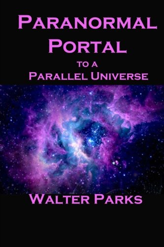 Book: Paranormal Portal to a Parallel Universe by Walter Parks