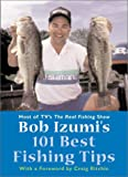 Bob Izumi's 101 Best Fishing Tips: Over a hundred fishing tips from one of North America's most popular and respected fishermen
