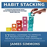 Habit Stacking: 17 Small Changes to Improve Productivity and Bring Wealth, Success, and Happiness | James Simmons
