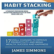 Habit Stacking: 17 Small Changes to Improve Productivity and Bring Wealth, Success, and Happiness Audiobook by James Simmons Narrated by Jon Turner