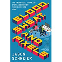Blood, Sweat, and Pixels: The Triumphant, Turbulent Stories Behind How Video Games Are Made Kindle Edition