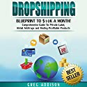 Dropshipping: Blueprint to $10K a Month: Comprehensive Guide to Private Label, Retail Arbitrage and Finding Profitable Products Audiobook by Greg Addison Narrated by Martin James