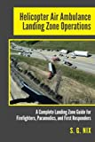 Kyпить Helicopter Air Ambulance Landing Zone Operations: A Complete Landing Zone Guide for Firefighters, Paramedics, and First Responders на Amazon.com