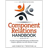Component Relations Handbook: A Guide to Successfully Managing and Motivating Chapters, Affiliates, and Other...