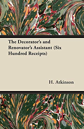 The Decorator's and Renovator's Assistant (Six Hundred Receipts) - Rules and Instructions For Mixing, Preparing, and Using Dyes, Stains, Oil and Water ... on Vellum, Card, Canvas, Leather,