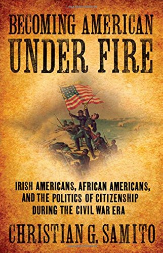 Search : Becoming American Under Fire: Irish Americans, African Americans, and the Politics of Citizenship During the Civil War Era