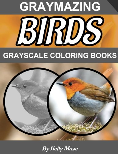 Graymazing Birds Grayscale Coloring Book: (Photo Coloring Books) (Grayscale Coloring Books) (Bird Coloring Book) (Grayscale Animals) (Grayscale Nature) (Adult Coloring Books) (Volume 1)