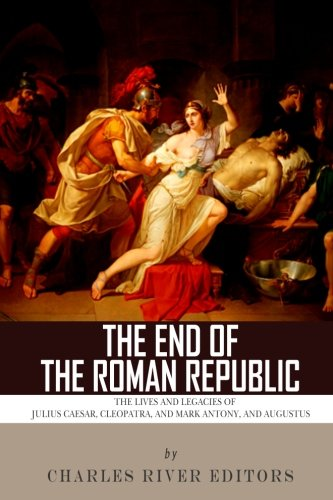 The End of the Roman Republic: The Lives and Legacies of Julius Caesar, Cleopatra, Mark Antony, and Augustus