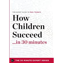 How Children Succeed in 30 Minutes - The Expert Guide to Paul Tough's Critically Acclaimed Book (the 30 Minute Expert Series)