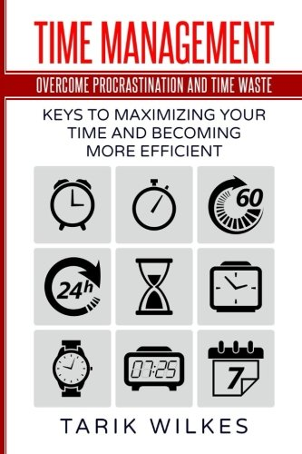 Time Management: Overcome Procrastination and Time Waste: Keys to Maximizing Your Time and Becoming More Efficient pdf