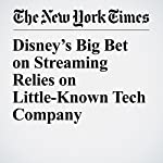 Disney's Big Bet on Streaming Relies on Little-Known Tech Company | Brooks Barnes,John Koblin