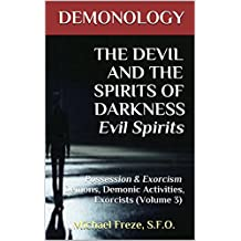 DEMONOLOGY THE DEVIL AND THE SPIRITS OF DARKNESS Evil Spirits: Possession & Exorcism Demons, Demonic Activities, Exorcists (Volume 3) (The Demonology Series)