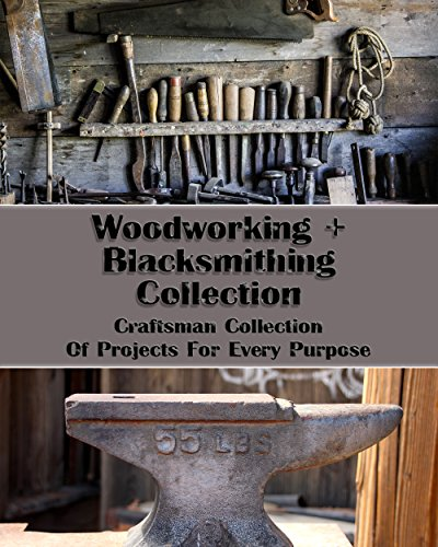 Woodworking+Blacksmithing Collection: Craftsman Collection Of Projects For Every Purpose: (How To Blacksmith, DIY palette projects) (interior design, Blacksmith) by [Crossland,  Eric , Wood, Steven ]