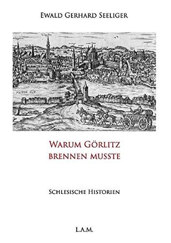 Warum Görlitz brennen musste: Schlesische Historien (Schlesien)