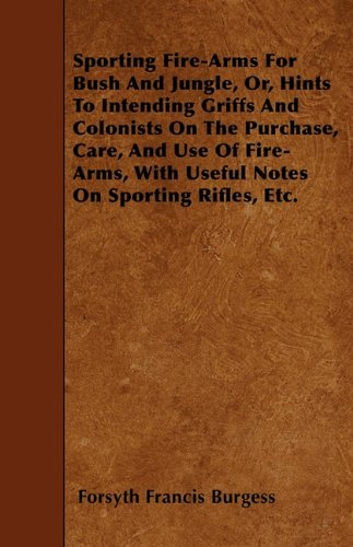 Download Sporting Fire-Arms For Bush And Jungle, Or, Hints To Intending Griffs And Colonists On The Purchase, Care, And Use Of Fire-Arms, With Useful Notes On Sporting Rifles, Etc. ebook
