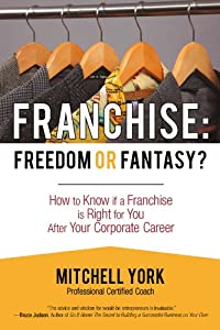 Franchise: Freedom Or Fantasy?: How To Know If A Franchise Is Right For You After Your Corporate Career from iUniverse