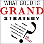 What Good Is Grand Strategy?: Power and Purpose in American Statecraft from Harry S. Truman to George W. Bush | Hal Brands