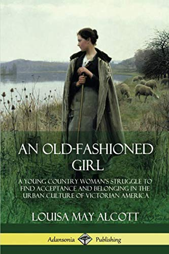 An Old-Fashioned Girl: A Young Country Woman's Struggle to Find Acceptance and Belonging in the Urban Culture of Victorian ()