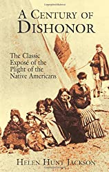A Century of Dishonor: The Classic Exposé of the Plight of the Native Americans