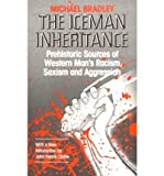 Iceman Inheritance : Prehistoric Sources of Western Man's Racism, Sexism and Aggression, Bradley, Michael, 0685498484