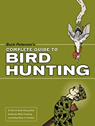 Buck Peterson's Complete Guide to Bird Hunting: Or How to Avoid Sitting-Duck Syndrome While Cleaning and Eat