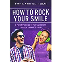 How to Rock Your Smile: A Patient's Guide to Perfect Health through a Perfect Smile!