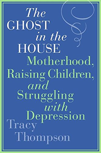Download The Ghost in the House: Motherhood, Raising Children, and Struggling with Depression pdf