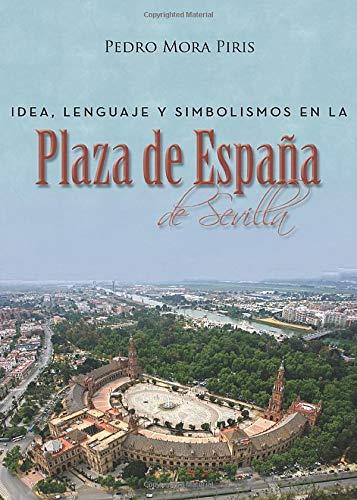 Idea, lenguaje y simbolismos en la Plaza de España de Sevilla: Amazon.es: Mora, Pedro: Libros