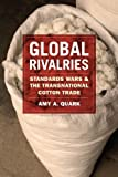 Global Rivalries : Standards Wars and the Transnational Cotton Trade, Quark, Amy A., 022605053X