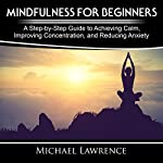 Mindfulness for Beginners: A Step-by-Step Guide to Achieving Calm, Improving Concentration, and Reducing Anxiety | Michael Lawrence